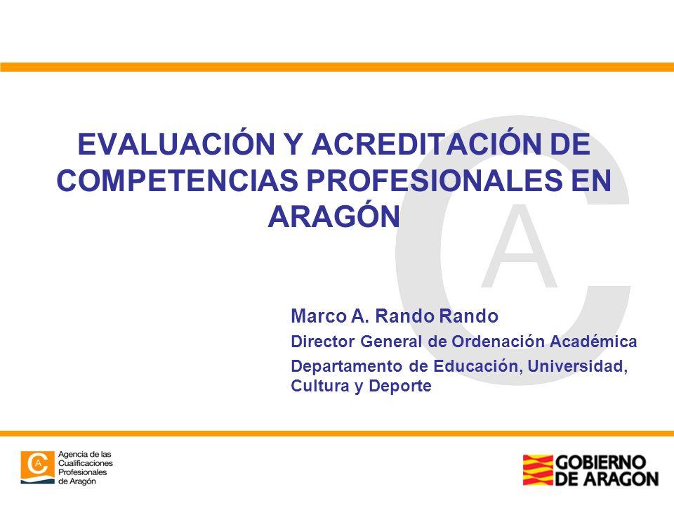 EVALUACIÓN Y ACREDITACIÓN DE COMPETENCIAS PROFESIONALES EN ARAGÓN Marco A. Rando Rando Director General de Ordenación Académica Departamento de Educac