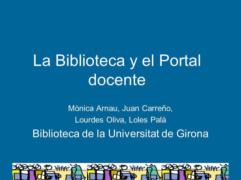 La Biblioteca y el Portal docente Mònica Arnau, Juan Carreño, Lourdes Oliva, Loles Palà Biblioteca de la Universitat de Girona