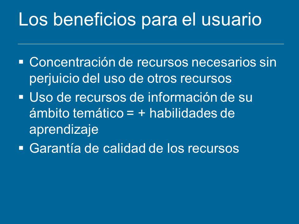 Los beneficios para el usuario Concentración de recursos necesarios sin perjuicio del uso de otros recursos Uso de recursos de información de su ámbit