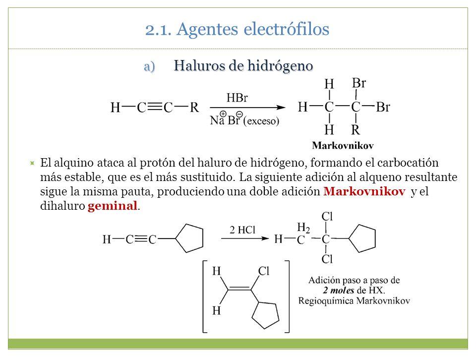 2.1. Agentes electrófilos a) Haluros de hidrógeno El alquino ataca al protón del haluro de hidrógeno, formando el carbocatión más estable, que es el m