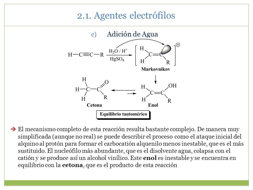 2.1. Agentes electrófilos c) Adición de Agua El mecanismo completo de esta reacción resulta bastante complejo. De manera muy simplificada (aunque no r