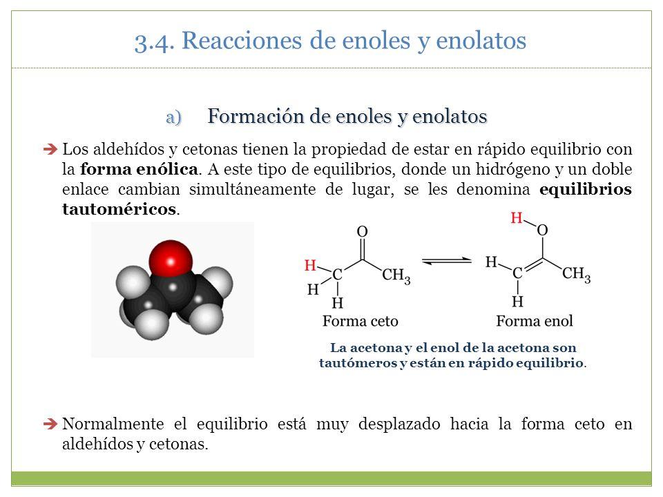 3.4. Reacciones de enoles y enolatos a) Formación de enoles y enolatos Los aldehídos y cetonas tienen la propiedad de estar en rápido equilibrio con l