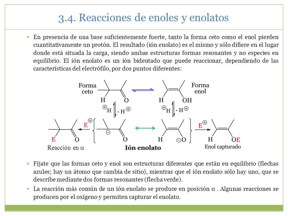 3.4. Reacciones de enoles y enolatos En presencia de una base suficientemente fuerte, tanto la forma ceto como el enol pierden cuantitativamente un pr