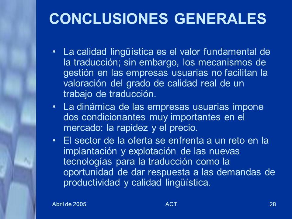 Abril de 2005ACT28 CONCLUSIONES GENERALES La calidad lingüística es el valor fundamental de la traducción; sin embargo, los mecanismos de gestión en l