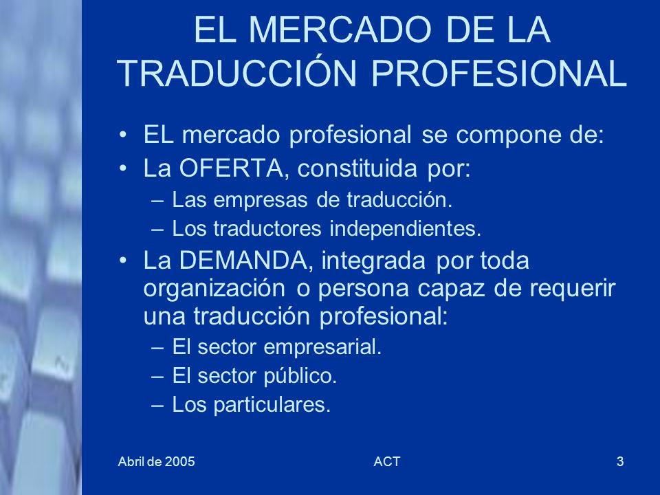 Abril de 2005ACT3 EL MERCADO DE LA TRADUCCIÓN PROFESIONAL EL mercado profesional se compone de: La OFERTA, constituida por: –Las empresas de traducció