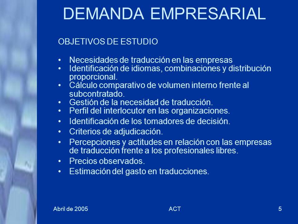 Abril de 2005ACT5 DEMANDA EMPRESARIAL OBJETIVOS DE ESTUDIO Necesidades de traducción en las empresas Identificación de idiomas, combinaciones y distri