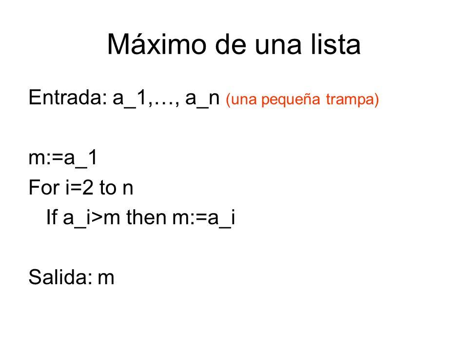 Máximo de una lista Entrada: a_1,…, a_n (una pequeña trampa) m:=a_1 For i=2 to n If a_i>m then m:=a_i Salida: m
