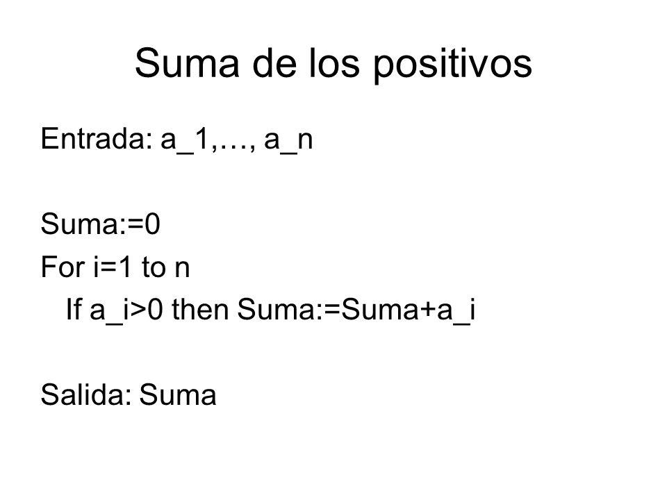 Suma de los positivos Entrada: a_1,…, a_n Suma:=0 For i=1 to n If a_i>0 then Suma:=Suma+a_i Salida: Suma