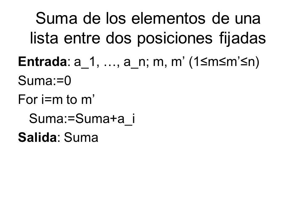Suma de los elementos de una lista entre dos posiciones fijadas Entrada: a_1, …, a_n; m, m (1mmn) Suma:=0 For i=m to m Suma:=Suma+a_i Salida: Suma