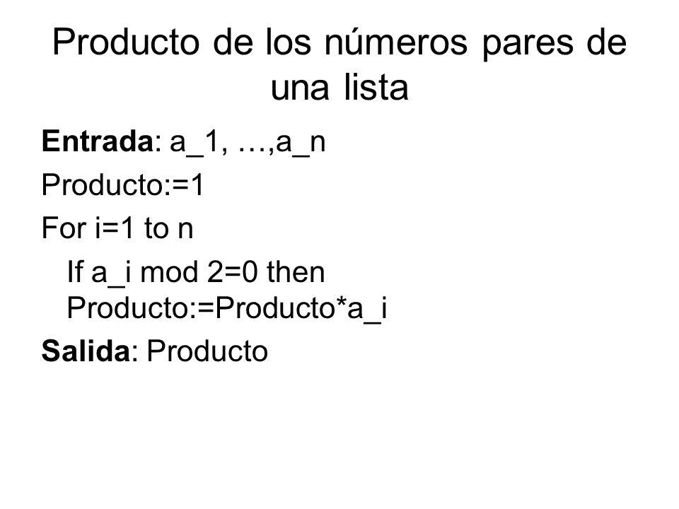 Producto de los números pares de una lista Entrada: a_1, …,a_n Producto:=1 For i=1 to n If a_i mod 2=0 then Producto:=Producto*a_i Salida: Producto