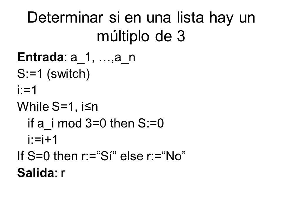Determinar si en una lista hay un múltiplo de 3 Entrada: a_1, …,a_n S:=1 (switch) i:=1 While S=1, in if a_i mod 3=0 then S:=0 i:=i+1 If S=0 then r:=Sí