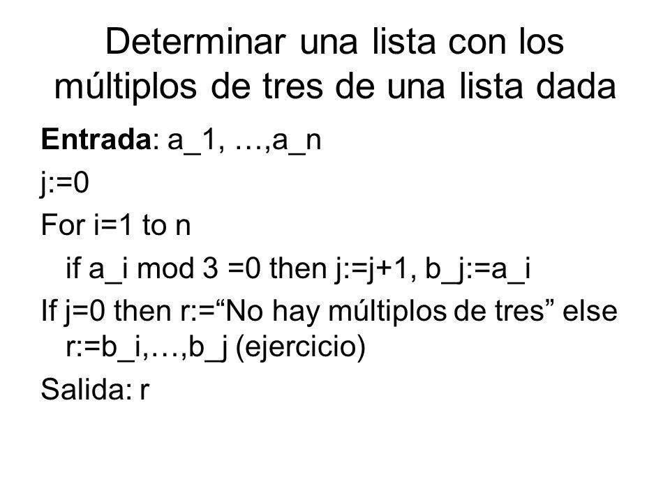 Determinar una lista con los múltiplos de tres de una lista dada Entrada: a_1, …,a_n j:=0 For i=1 to n if a_i mod 3 =0 then j:=j+1, b_j:=a_i If j=0 th