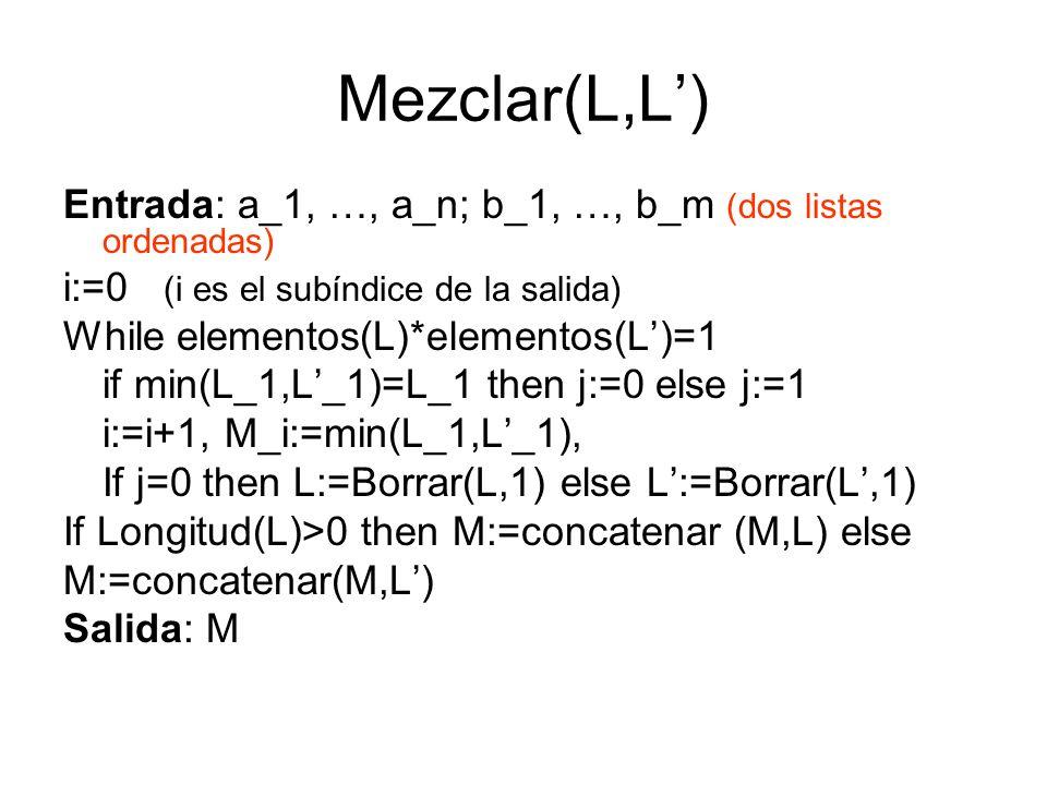 Mezclar(L,L) Entrada: a_1, …, a_n; b_1, …, b_m (dos listas ordenadas) i:=0 (i es el subíndice de la salida) While elementos(L)*elementos(L)=1 if min(L