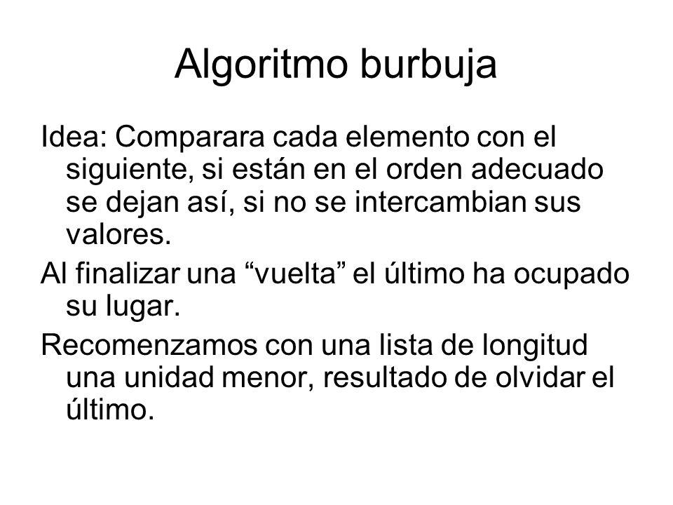 Algoritmo burbuja Idea: Comparara cada elemento con el siguiente, si están en el orden adecuado se dejan así, si no se intercambian sus valores. Al fi