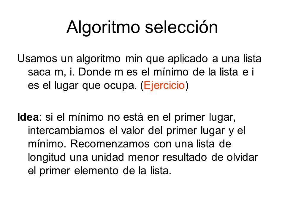 Algoritmo selección Usamos un algoritmo min que aplicado a una lista saca m, i. Donde m es el mínimo de la lista e i es el lugar que ocupa. (Ejercicio