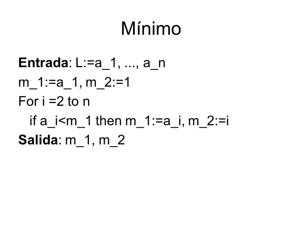 Mínimo Entrada: L:=a_1,..., a_n m_1:=a_1, m_2:=1 For i =2 to n if a_i<m_1 then m_1:=a_i, m_2:=i Salida: m_1, m_2