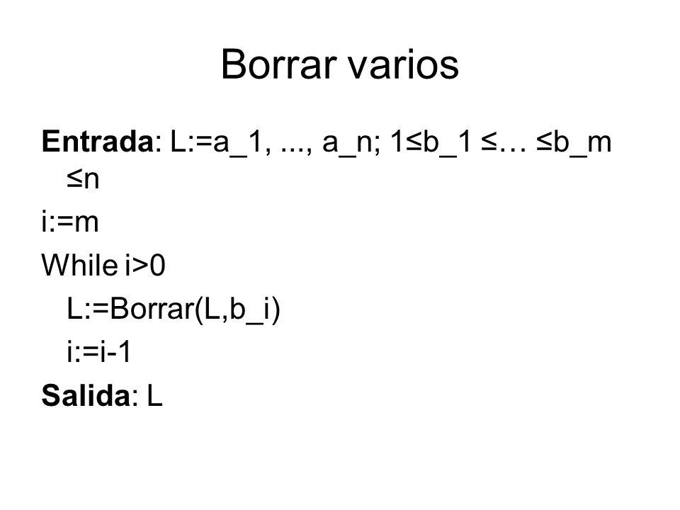 Borrar varios Entrada: L:=a_1,..., a_n; 1b_1 … b_m n i:=m While i>0 L:=Borrar(L,b_i) i:=i-1 Salida: L