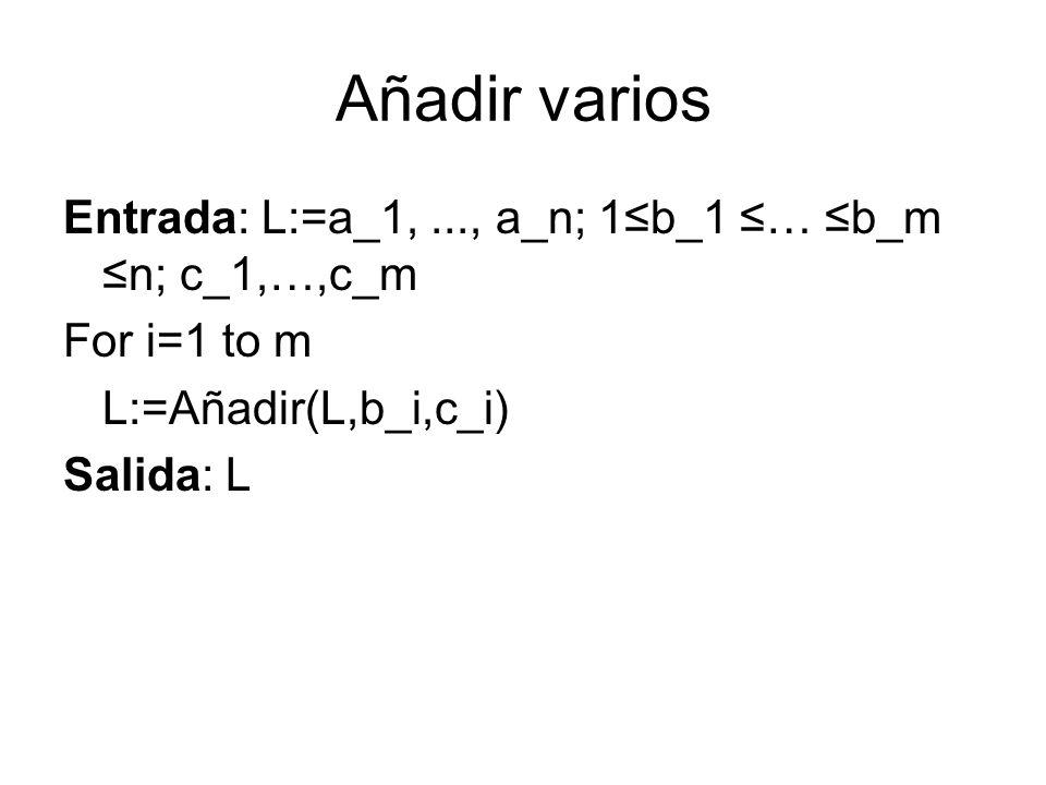 Añadir varios Entrada: L:=a_1,..., a_n; 1b_1 … b_m n; c_1,…,c_m For i=1 to m L:=Añadir(L,b_i,c_i) Salida: L