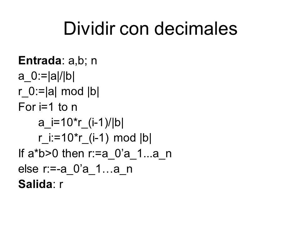 Dividir con decimales Entrada: a,b; n a_0:=|a|/|b| r_0:=|a| mod |b| For i=1 to n a_i=10*r_(i-1)/|b| r_i:=10*r_(i-1) mod |b| If a*b>0 then r:=a_0a_1...