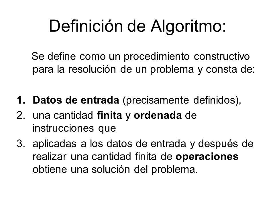 Definición de Algoritmo: Se define como un procedimiento constructivo para la resolución de un problema y consta de: 1.Datos de entrada (precisamente