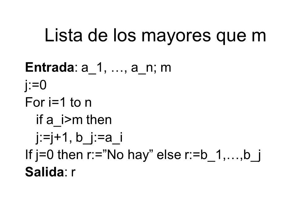 Lista de los mayores que m Entrada: a_1, …, a_n; m j:=0 For i=1 to n if a_i>m then j:=j+1, b_j:=a_i If j=0 then r:=No hay else r:=b_1,…,b_j Salida: r