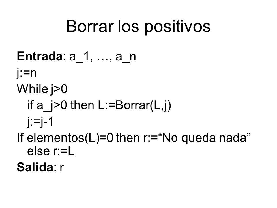 Borrar los positivos Entrada: a_1, …, a_n j:=n While j>0 if a_j>0 then L:=Borrar(L,j) j:=j-1 If elementos(L)=0 then r:=No queda nada else r:=L Salida: