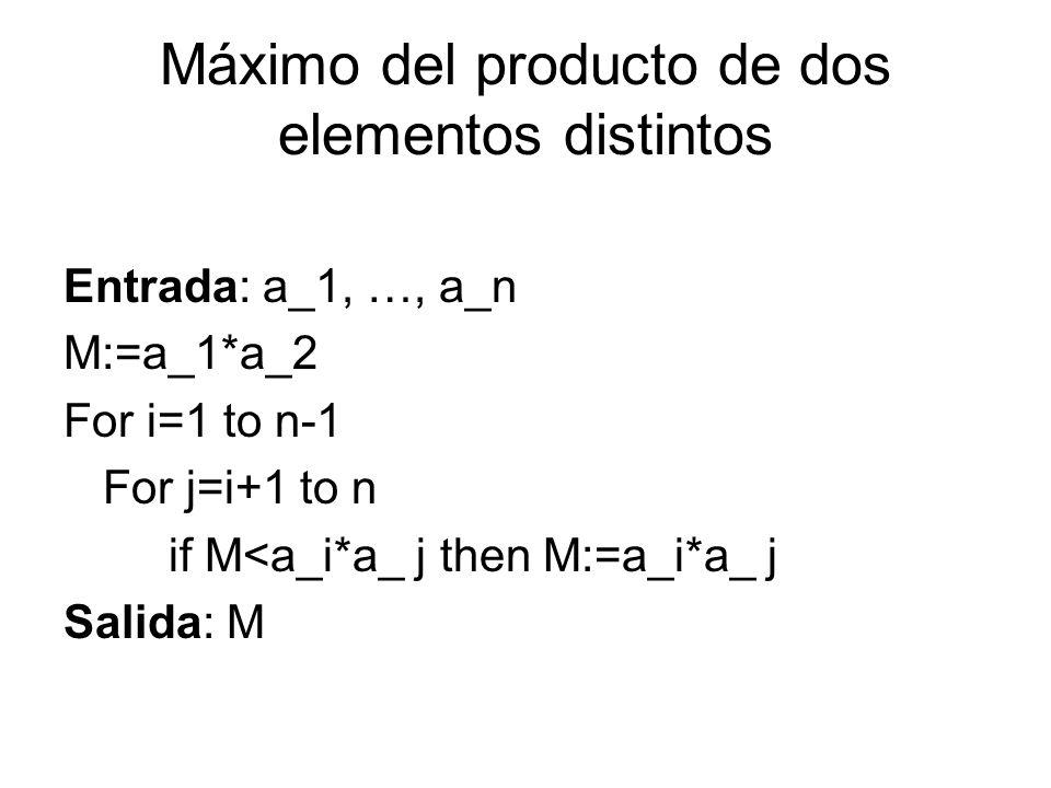 Máximo del producto de dos elementos distintos Entrada: a_1, …, a_n M:=a_1*a_2 For i=1 to n-1 For j=i+1 to n if M<a_i*a_ j then M:=a_i*a_ j Salida: M