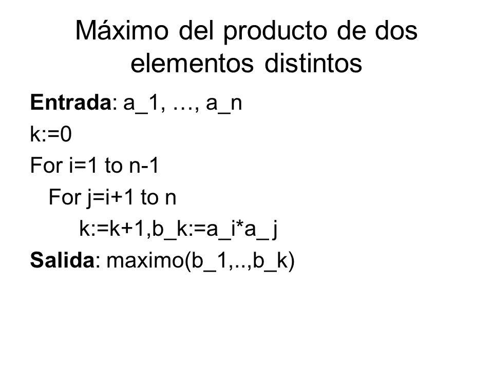 Máximo del producto de dos elementos distintos Entrada: a_1, …, a_n k:=0 For i=1 to n-1 For j=i+1 to n k:=k+1,b_k:=a_i*a_ j Salida: maximo(b_1,..,b_k)