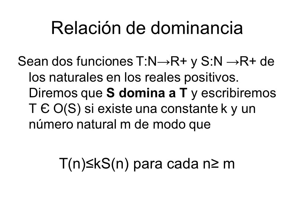 Relación de dominancia Sean dos funciones T:NR+ y S:N R+ de los naturales en los reales positivos. Diremos que S domina a T y escribiremos T Є O(S) si