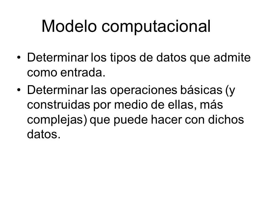 Modelo computacional Determinar los tipos de datos que admite como entrada. Determinar las operaciones básicas (y construidas por medio de ellas, más