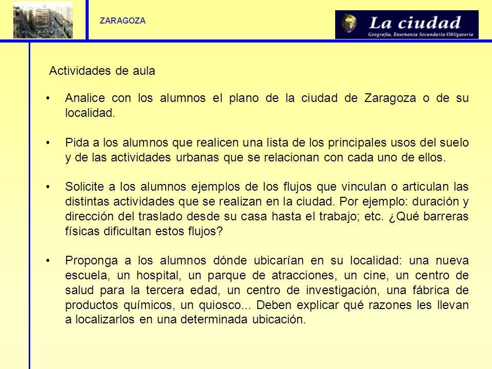 Actividades de aula Analice con los alumnos el plano de la ciudad de Zaragoza o de su localidad. Pida a los alumnos que realicen una lista de los prin