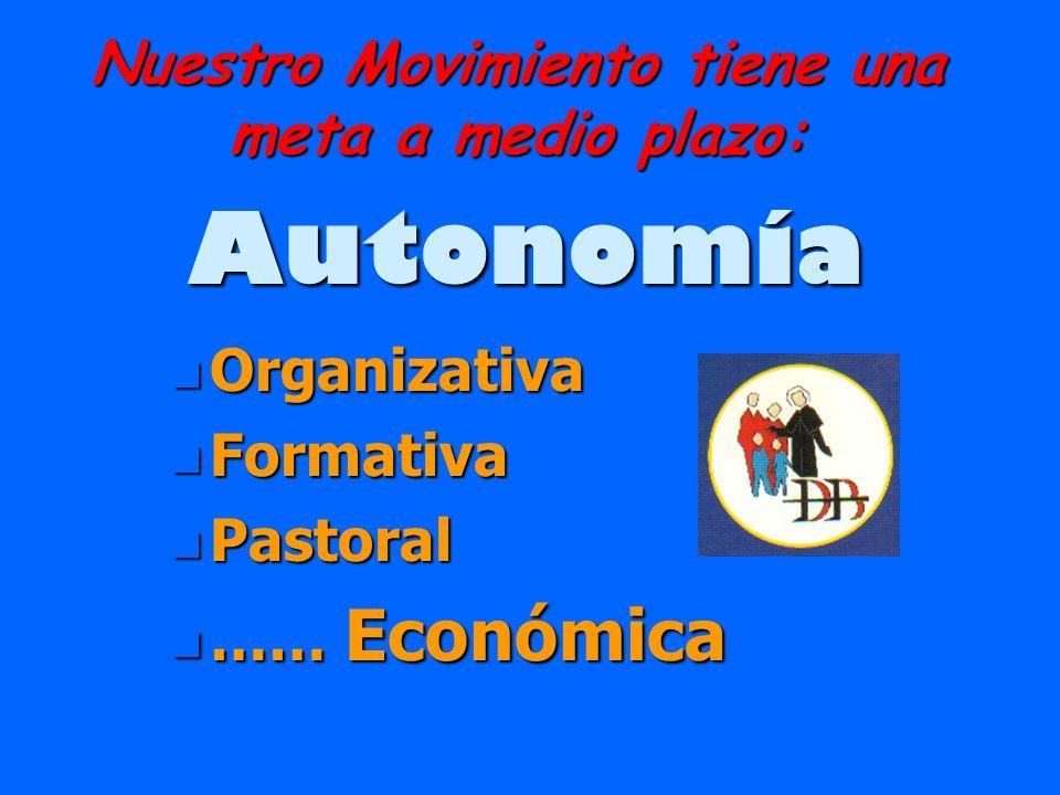 Nuestro Movimiento tiene una meta a medio plazo: Autonomía n Organizativa n Formativa n Pastoral n …… Económica
