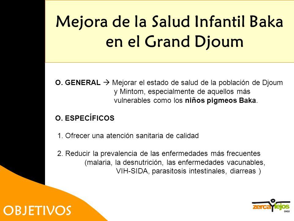 Mejora de la Salud Infantil Baka en el Grand Djoum OBJETIVOS O. GENERAL Mejorar el estado de salud de la población de Djoum y Mintom, especialmente de