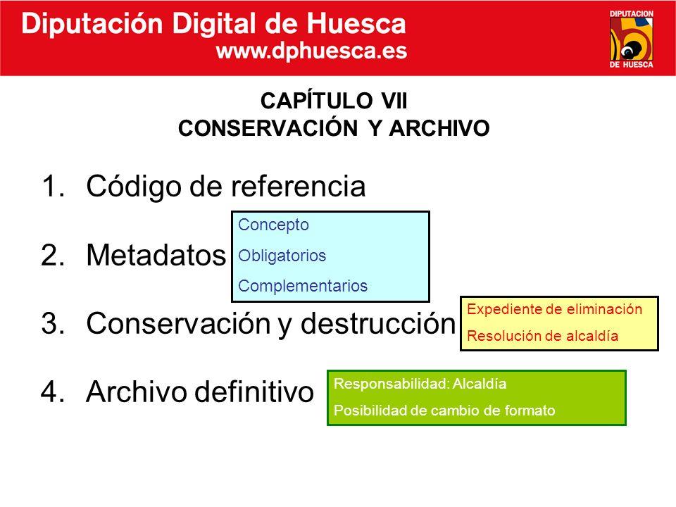 1.Código de referencia 2.Metadatos 3.Conservación y destrucción 4.Archivo definitivo CAPÍTULO VII CONSERVACIÓN Y ARCHIVO Concepto Obligatorios Complem