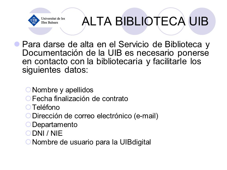 ALTA BIBLIOTECA UIB Para darse de alta en el Servicio de Biblioteca y Documentación de la UIB es necesario ponerse en contacto con la bibliotecaria y