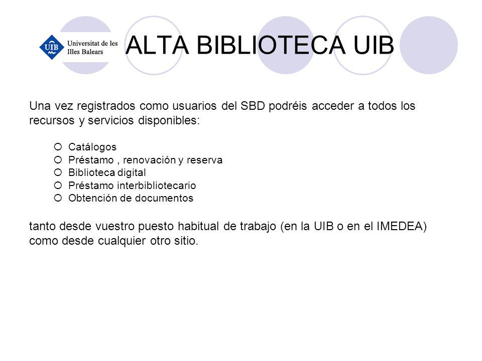 ALTA BIBLIOTECA UIB Una vez registrados como usuarios del SBD podréis acceder a todos los recursos y servicios disponibles: Catálogos Préstamo, renova