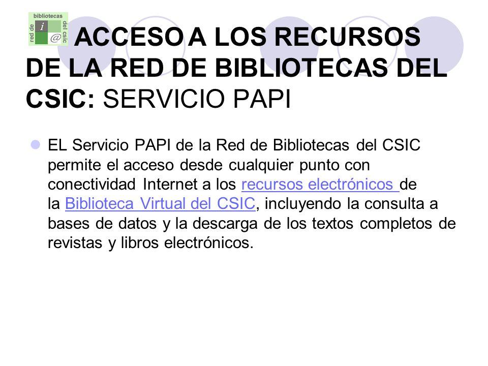 ACCESO A LOS RECURSOS DE LA RED DE BIBLIOTECAS DEL CSIC: SERVICIO PAPI EL Servicio PAPI de la Red de Bibliotecas del CSIC permite el acceso desde cual