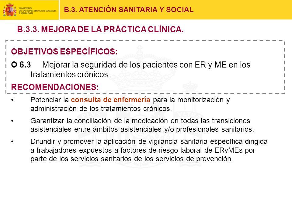 B.3. ATENCIÓN SANITARIA Y SOCIAL OBJETIVOS ESPECÍFICOS: O 6.3 Mejorar la seguridad de los pacientes con ER y ME en los tratamientos crónicos. RECOMEND