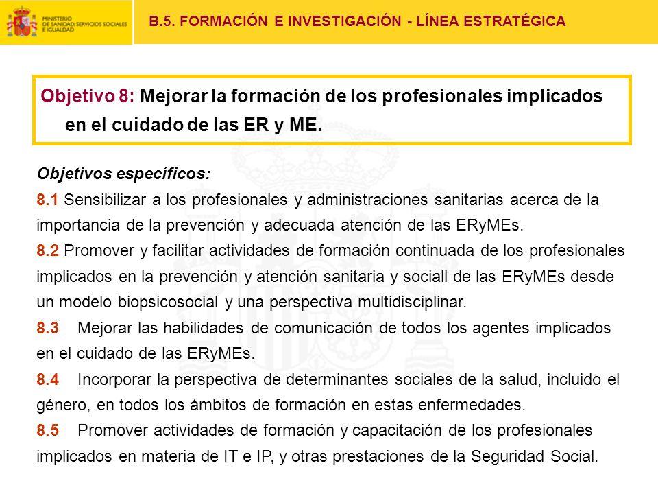 Objetivo 8: Mejorar la formación de los profesionales implicados en el cuidado de las ER y ME. B.5. FORMACIÓN E INVESTIGACIÓN - LÍNEA ESTRATÉGICA Obje