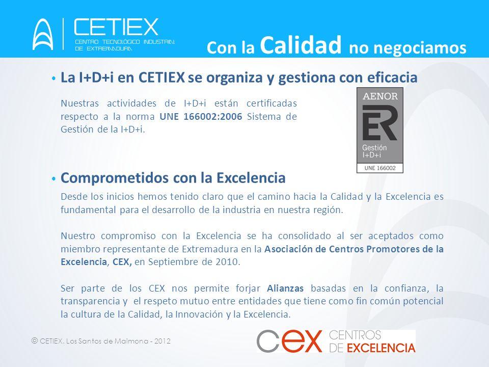 © CETIEX. Los Santos de Maimona - 2012 Con la Calidad no negociamos La I+D+i en CETIEX se organiza y gestiona con eficacia Comprometidos con la Excele