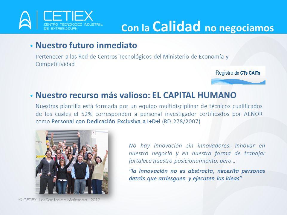 © CETIEX. Los Santos de Maimona - 2012 Con la Calidad no negociamos Nuestro futuro inmediato Pertenecer a las Red de Centros Tecnológicos del Minister