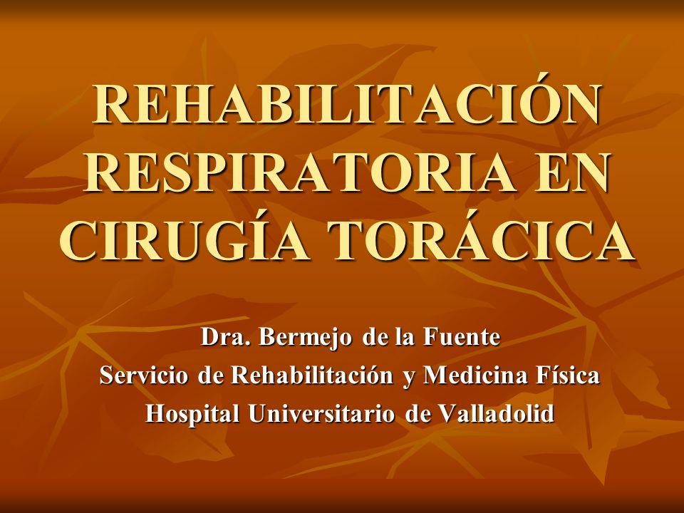 REHABILITACIÓN RESPIRATORIA EN CIRUGÍA TORÁCICA Dra. Bermejo de la Fuente Servicio de Rehabilitación y Medicina Física Hospital Universitario de Valla