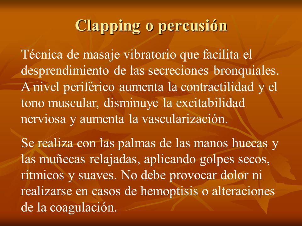 Clapping o percusión Técnica de masaje vibratorio que facilita el desprendimiento de las secreciones bronquiales. A nivel periférico aumenta la contra