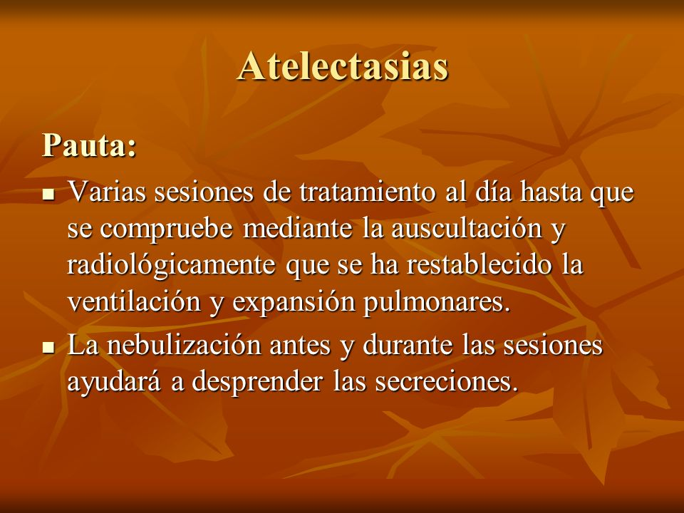 Atelectasias Pauta: Varias sesiones de tratamiento al día hasta que se compruebe mediante la auscultación y radiológicamente que se ha restablecido la