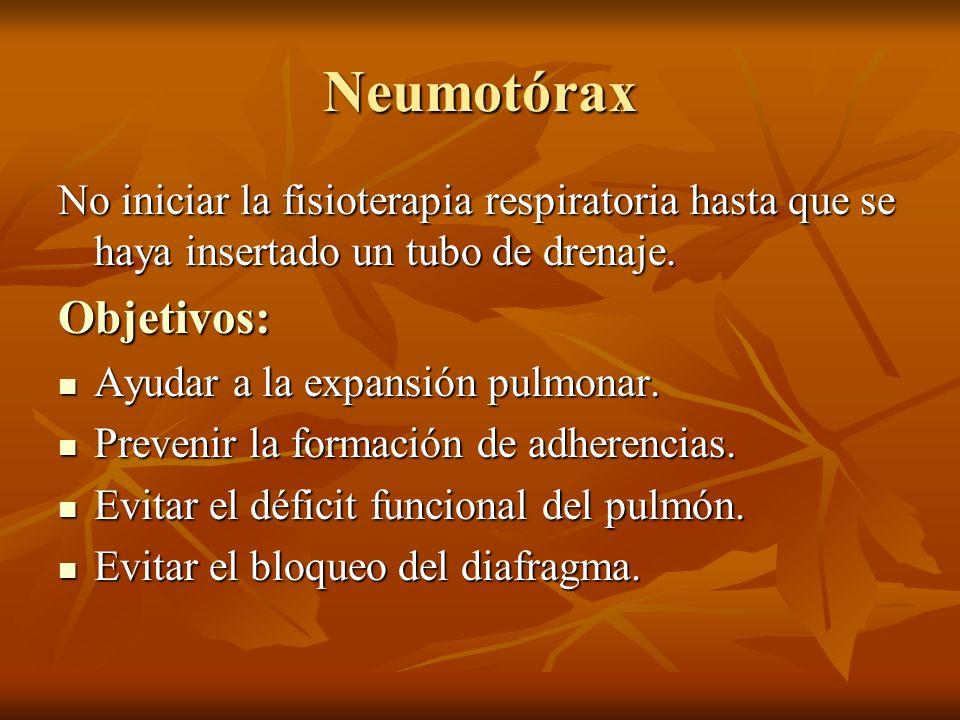 Neumotórax No iniciar la fisioterapia respiratoria hasta que se haya insertado un tubo de drenaje. Objetivos: Ayudar a la expansión pulmonar. Ayudar a