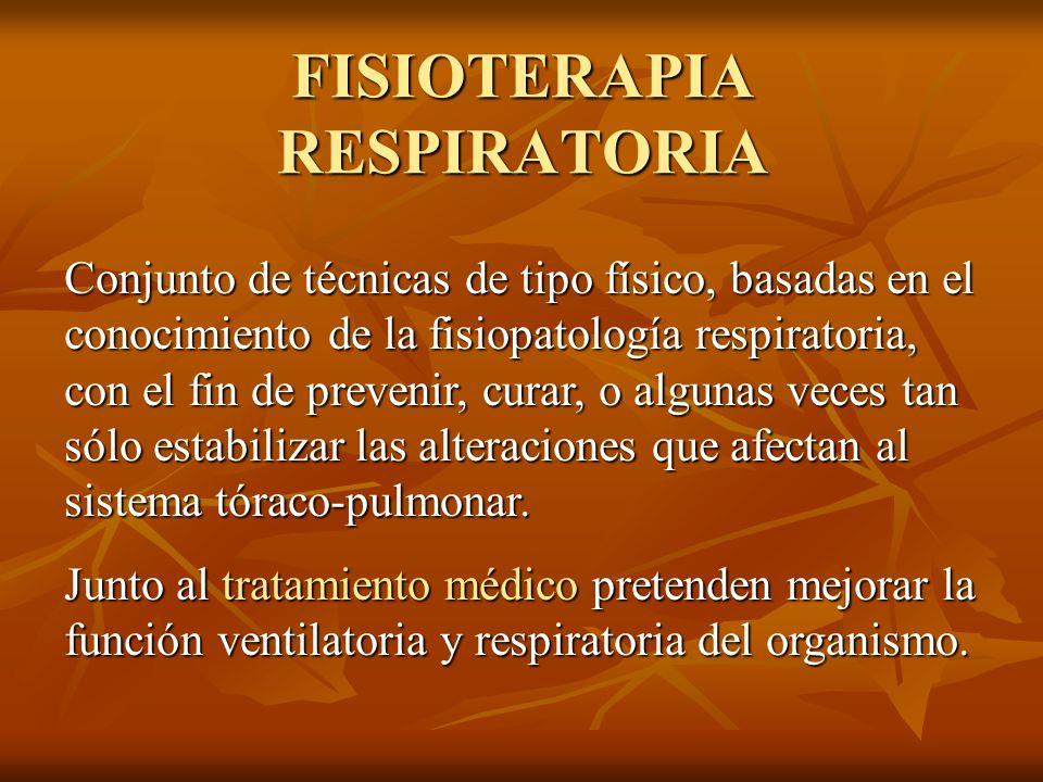 FISIOTERAPIA RESPIRATORIA Conjunto de técnicas de tipo físico, basadas en el conocimiento de la fisiopatología respiratoria, con el fin de prevenir, c