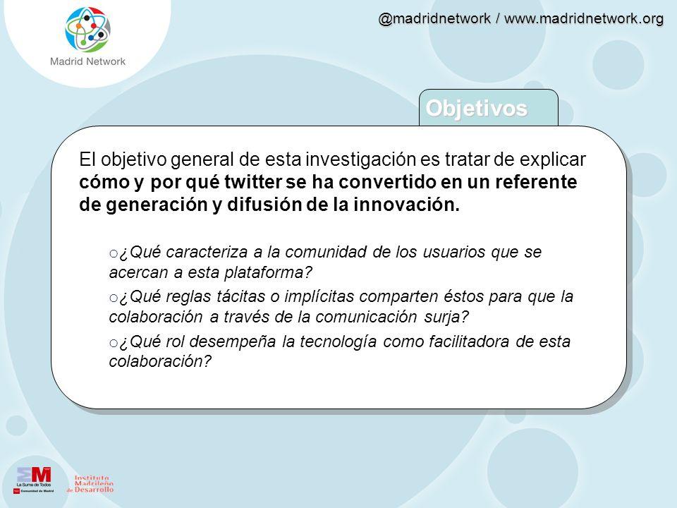 @madridnetwork / www.madridnetwork.org Objetivos El objetivo general de esta investigación es tratar de explicar cómo y por qué twitter se ha converti