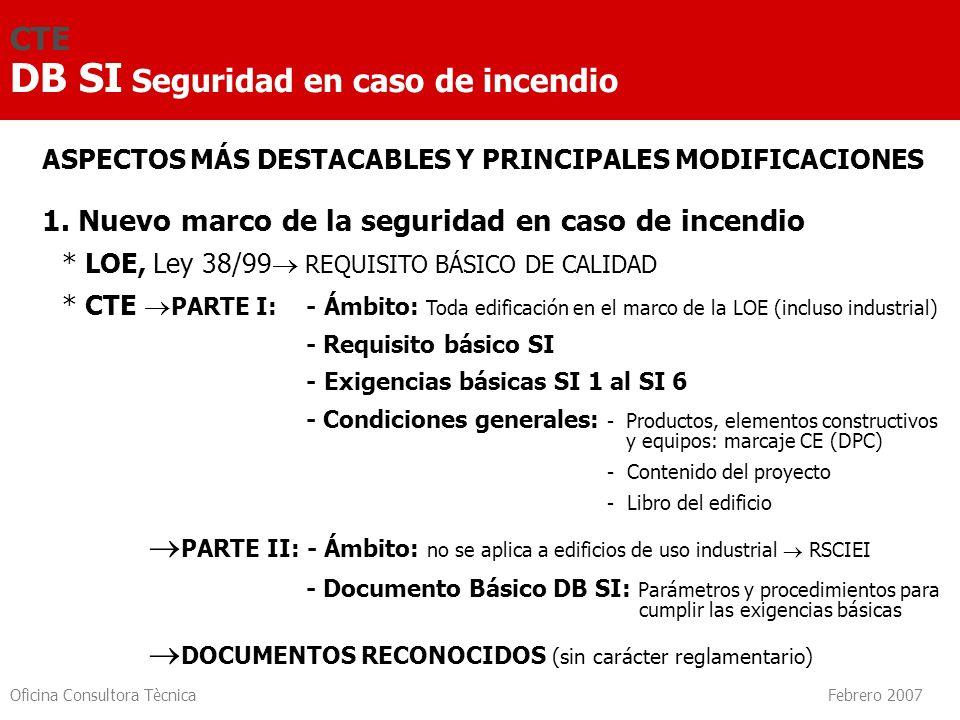 Oficina Consultora Tècnica Febrero 2007 CTE DB SI Seguridad en caso de incendio ASPECTOS MÁS DESTACABLES Y PRINCIPALES MODIFICACIONES 1. Nuevo marco d
