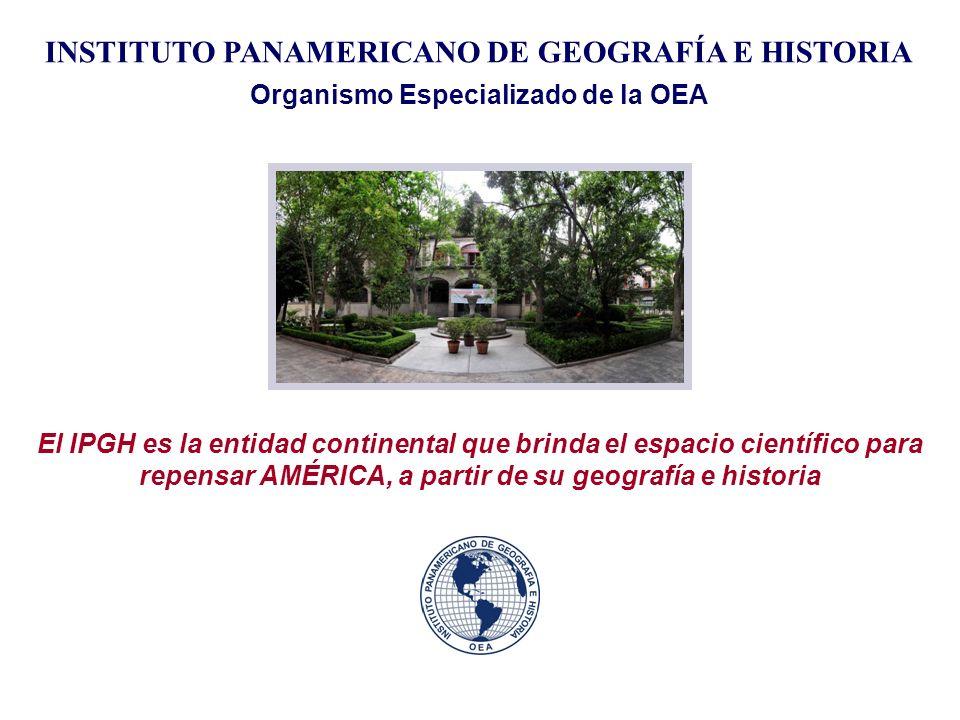 INSTITUTO PANAMERICANO DE GEOGRAFÍA E HISTORIA Organismo Especializado de la OEA El IPGH es la entidad continental que brinda el espacio científico pa