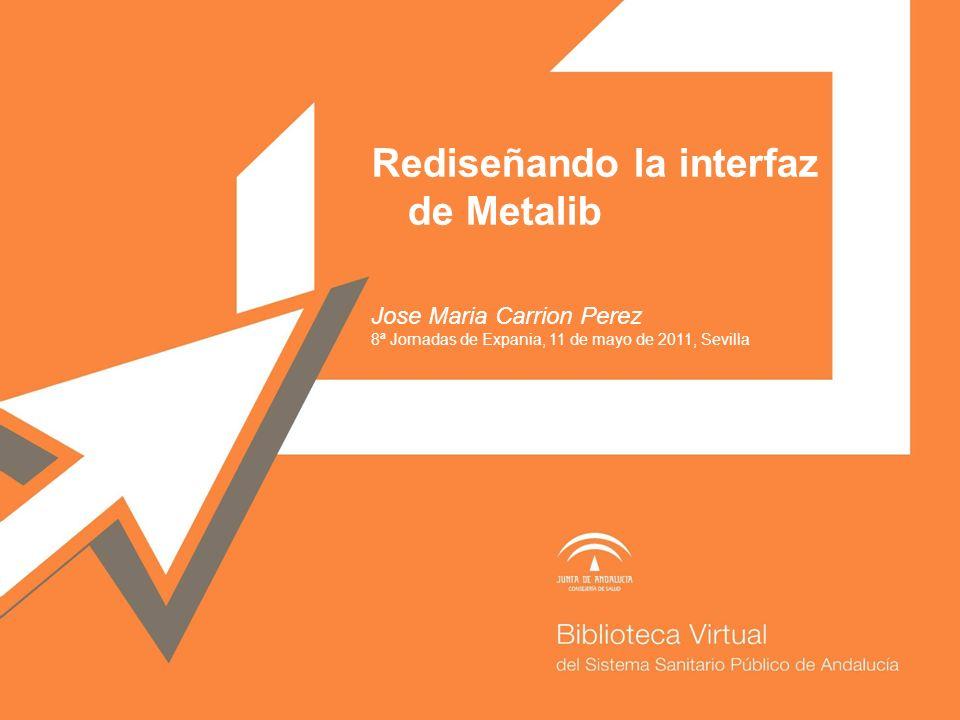 Rediseñando la interfaz de Metalib Jose Maria Carrion Perez 8ª Jornadas de Expania, 11 de mayo de 2011, Sevilla